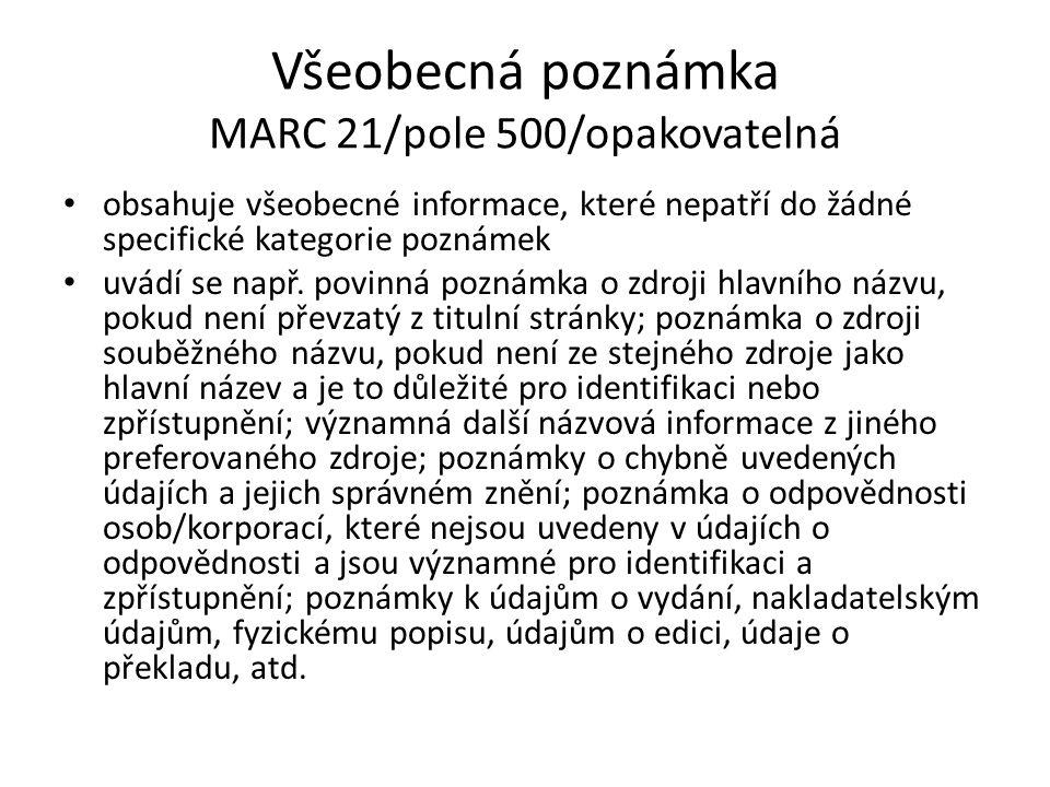 Všeobecná poznámka MARC 21/pole 500/opakovatelná obsahuje všeobecné informace, které nepatří do žádné specifické kategorie poznámek uvádí se např. pov