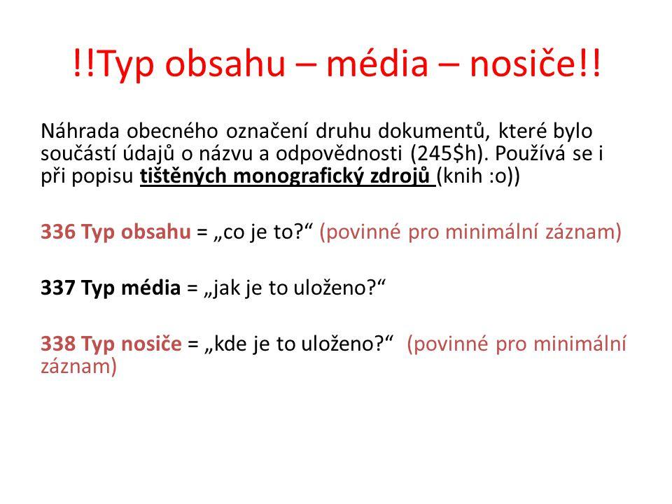 !!Typ obsahu – média – nosiče!! Náhrada obecného označení druhu dokumentů, které bylo součástí údajů o názvu a odpovědnosti (245$h). Používá se i při