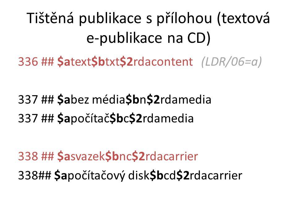 Tištěná publikace s přílohou (textová e-publikace na CD) 336 ## $atext$btxt$2rdacontent (LDR/06=a) 337 ## $abez média$bn$2rdamedia 337 ## $apočítač$bc