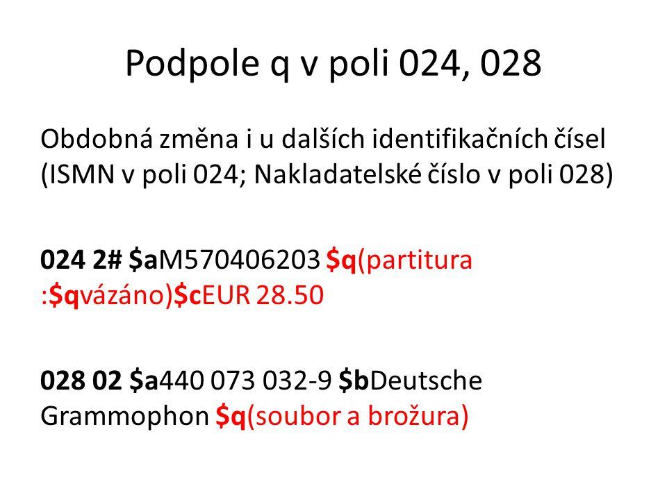 Podpole q v poli 024, 028 Obdobná změna i u dalších identifikačních čísel (ISMN v poli 024; Nakladatelské číslo v poli 028) 024 2# $aM570406203 $q(par