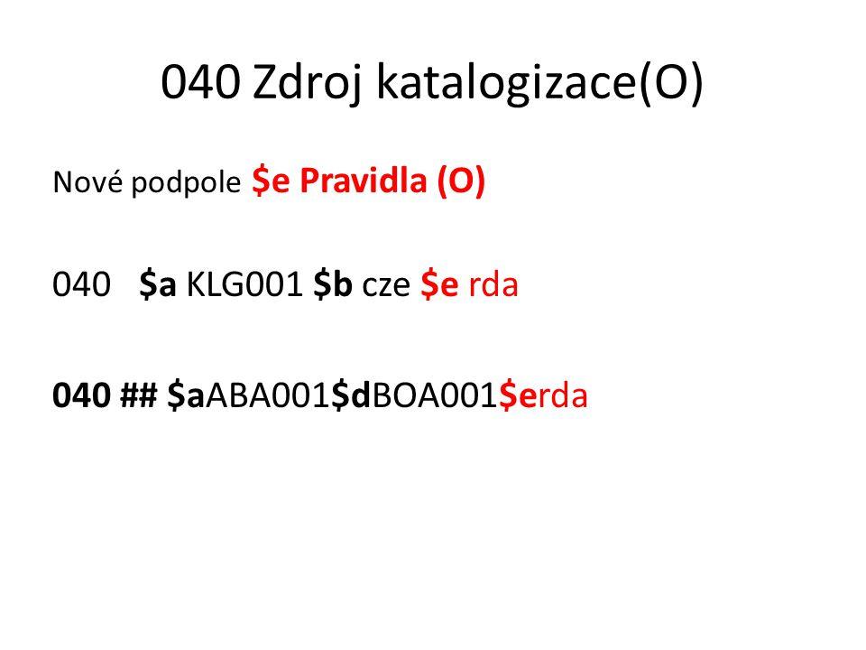 040 Zdroj katalogizace(O) Nové podpole $e Pravidla (O) 040 $a KLG001 $b cze $e rda 040 ## $aABA001$dBOA001$erda
