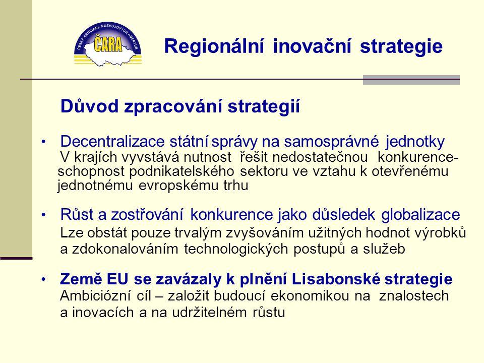 Regionální inovační strategie Důvod zpracování strategií Decentralizace státní správy na samosprávné jednotky V krajích vyvstává nutnost řešit nedostatečnou konkurence- schopnost podnikatelského sektoru ve vztahu k otevřenému jednotnému evropskému trhu Růst a zostřování konkurence jako důsledek globalizace Lze obstát pouze trvalým zvyšováním užitných hodnot výrobků a zdokonalováním technologických postupů a služeb Země EU se zavázaly k plnění Lisabonské strategie Ambiciózní cíl – založit budoucí ekonomikou na znalostech a inovacích a na udržitelném růstu