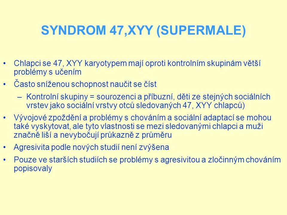 SYNDROM 47,XYY (SUPERMALE) Chlapci se 47, XYY karyotypem mají oproti kontrolním skupinám větší problémy s učením Často sníženou schopnost naučit se číst –Kontrolní skupiny = sourozenci a příbuzní, děti ze stejných sociálních vrstev jako sociální vrstvy otců sledovaných 47, XYY chlapců) Vývojové zpoždění a problémy s chováním a sociální adaptací se mohou také vyskytovat, ale tyto vlastnosti se mezi sledovanými chlapci a muži značně liší a nevybočují průkazně z průměru Agresivita podle nových studií není zvýšena Pouze ve starších studiích se problémy s agresivitou a zločinným chováním popisovaly