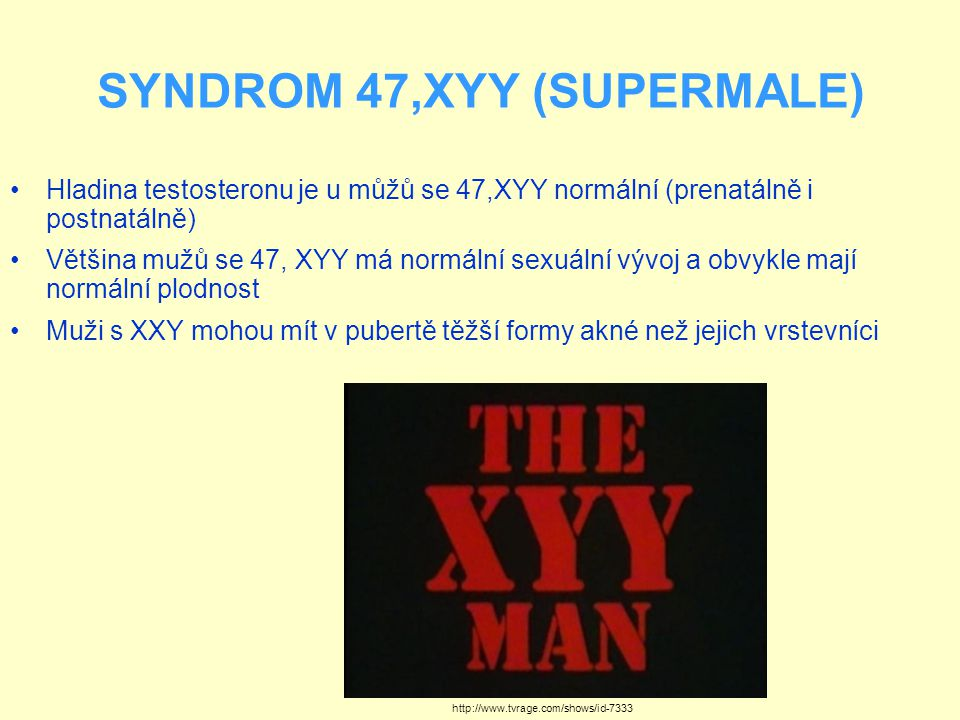 SYNDROM 47,XYY (SUPERMALE) Hladina testosteronu je u můžů se 47,XYY normální (prenatálně i postnatálně) Většina mužů se 47, XYY má normální sexuální vývoj a obvykle mají normální plodnost Muži s XXY mohou mít v pubertě těžší formy akné než jejich vrstevníci http://www.tvrage.com/shows/id-7333