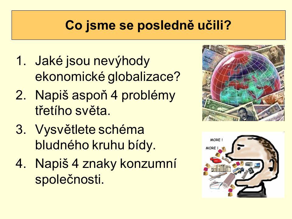 1.Jaké jsou nevýhody ekonomické globalizace? 2.Napiš aspoň 4 problémy třetího světa. 3.Vysvětlete schéma bludného kruhu bídy. 4.Napiš 4 znaky konzumní