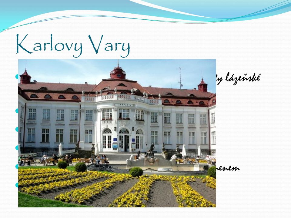 Karlovy Vary Největší české lázeňské město s více než 600 lety lázeňské tradice Založil Karel IV. 79 pramenů Největší a nejznámější je Vřídlo Vřídlo j