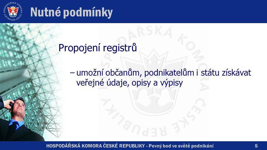 HOSPODÁŘSKÁ KOMORA ČESKÉ REPUBLIKY - Pevný bod ve světě podnikání5 Nutné podmínky Propojení registrů –umožní občanům, podnikatelům i státu získávat veřejné údaje, opisy a výpisy