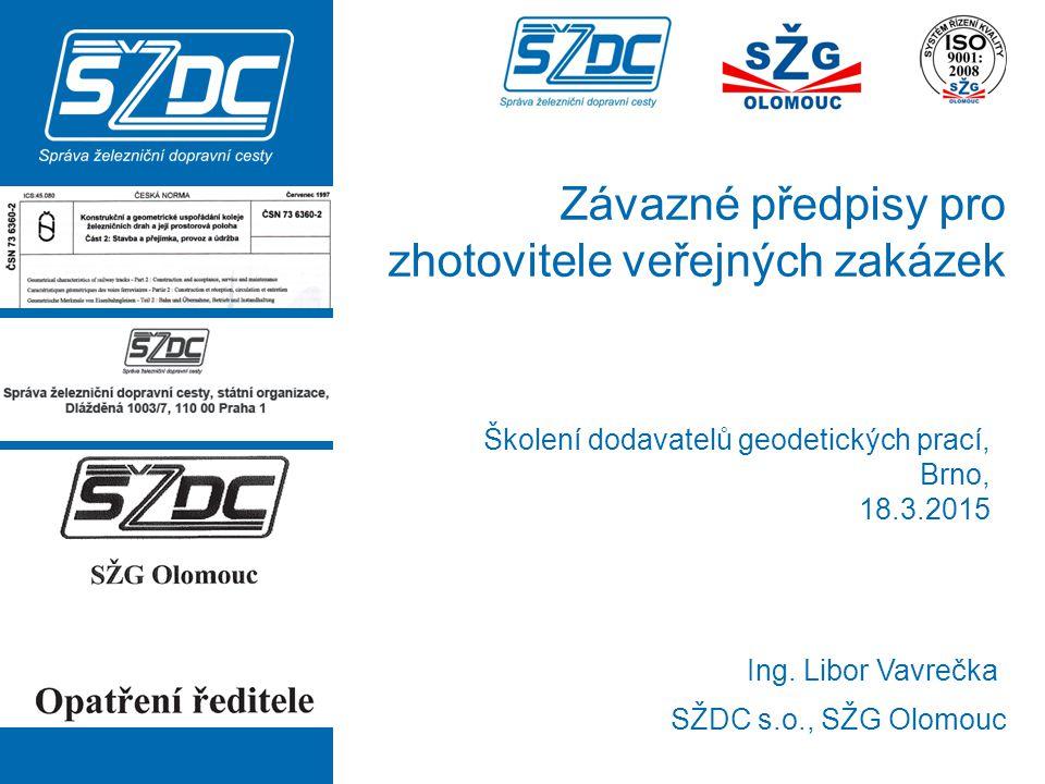 Závazné předpisy pro zhotovitele veřejných zakázek SŽDC s.o., SŽG Olomouc Ing. Libor Vavrečka Školení dodavatelů geodetických prací, Brno, 18.3.2015