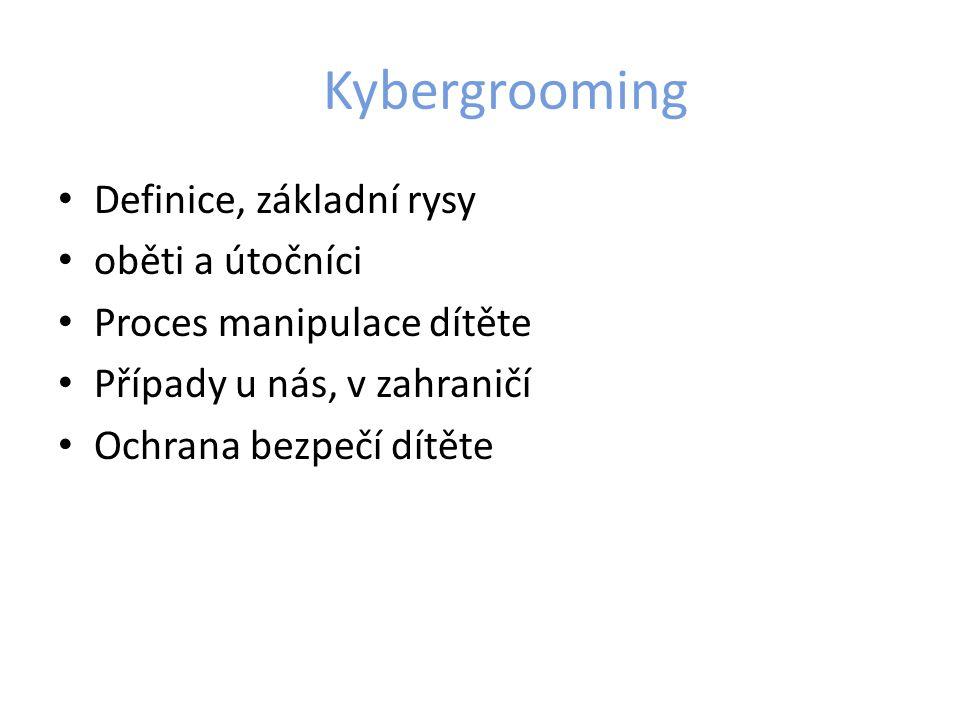 Kybergrooming Definice, základní rysy oběti a útočníci Proces manipulace dítěte Případy u nás, v zahraničí Ochrana bezpečí dítěte