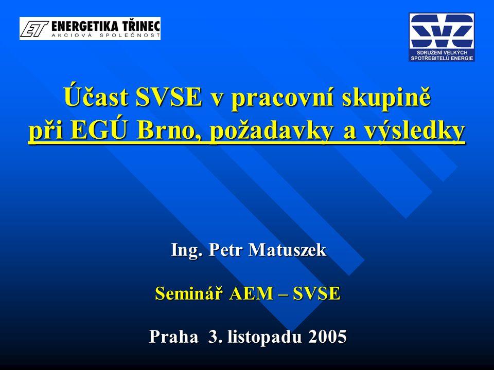 Účast SVSE v pracovní skupině při EGÚ Brno, požadavky a výsledky Ing. Petr Matuszek Seminář AEM – SVSE Praha 3. listopadu 2005