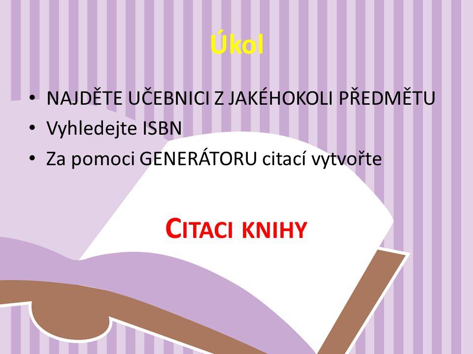 Úkol NAJDĚTE UČEBNICI Z JAKÉHOKOLI PŘEDMĚTU Vyhledejte ISBN Za pomoci GENERÁTORU citací vytvořte C ITACI KNIHY