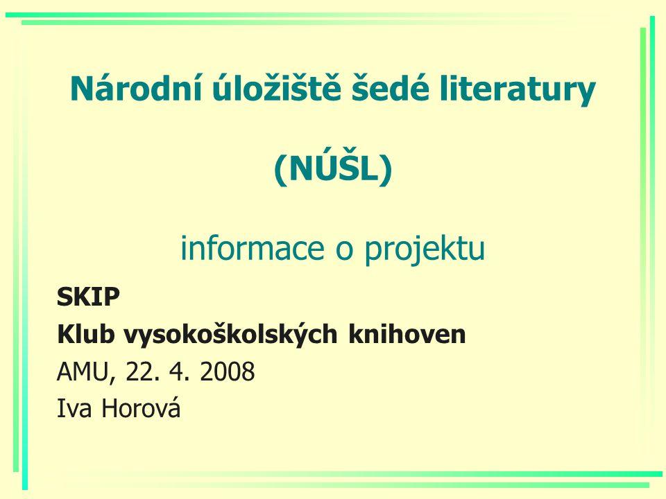 Národní úložiště šedé literatury (NÚŠL) informace o projektu SKIP Klub vysokoškolských knihoven AMU, 22. 4. 2008 Iva Horová