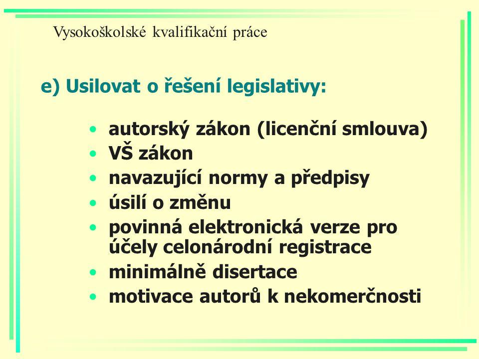e) Usilovat o řešení legislativy: autorský zákon (licenční smlouva) VŠ zákon navazující normy a předpisy úsilí o změnu povinná elektronická verze pro