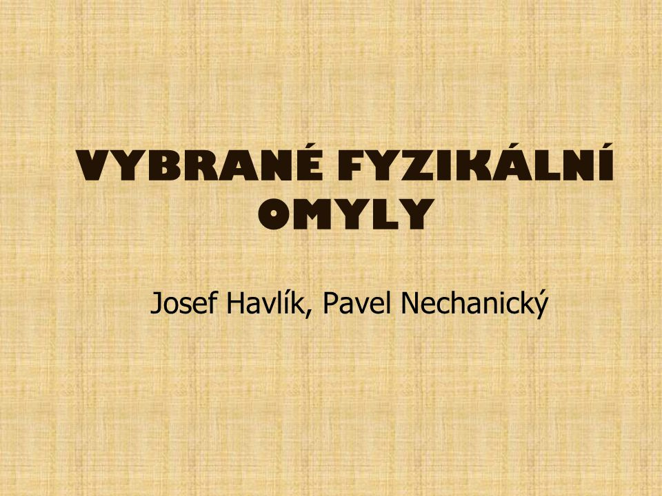 VYBRANÉ FYZIKÁLNÍ OMYLY Josef Havlík, Pavel Nechanický