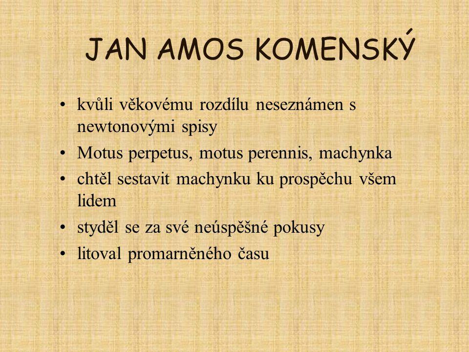 JAN AMOS KOMENSKÝ kvůli věkovému rozdílu neseznámen s newtonovými spisy Motus perpetus, motus perennis, machynka chtěl sestavit machynku ku prospěchu