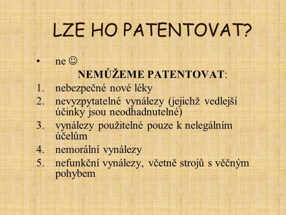 LZE HO PATENTOVAT? ne NEMŮŽEME PATENTOVAT: 1.nebezpečné nové léky 2.nevyzpytatelné vynálezy (jejichž vedlejší účinky jsou neodhadnutelné) 3.vynálezy p