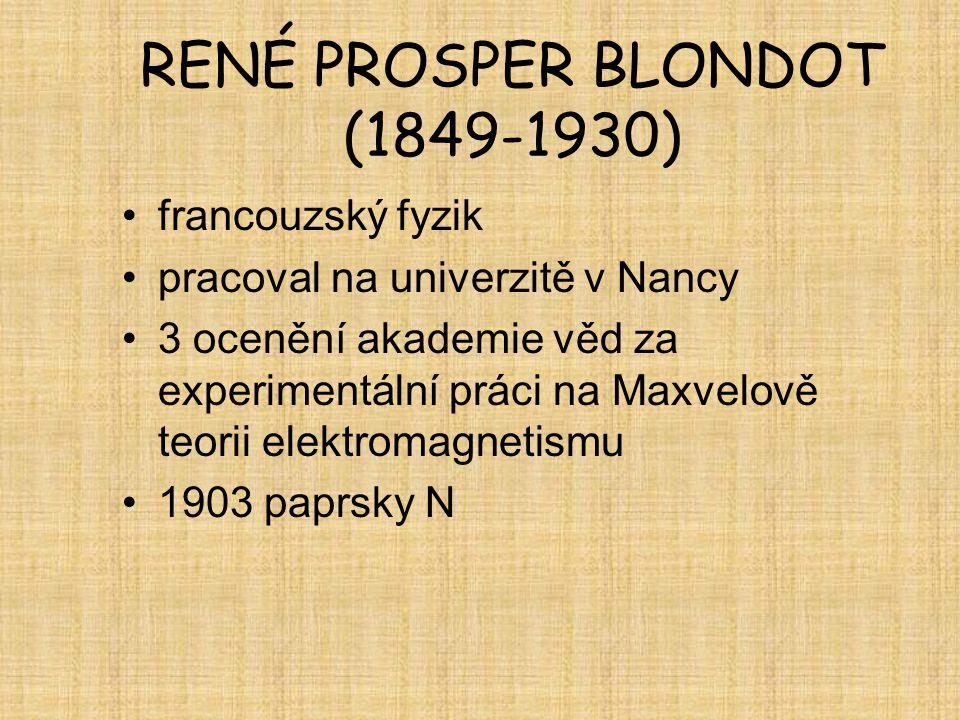 RENÉ PROSPER BLONDOT (1849-1930) francouzský fyzik pracoval na univerzitě v Nancy 3 ocenění akademie věd za experimentální práci na Maxvelově teorii e