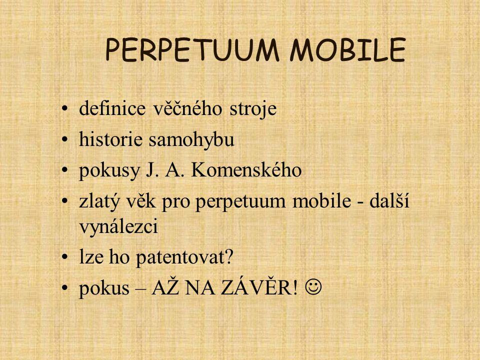 PERPETUUM MOBILE definice věčného stroje historie samohybu pokusy J. A. Komenského zlatý věk pro perpetuum mobile - další vynálezci lze ho patentovat?