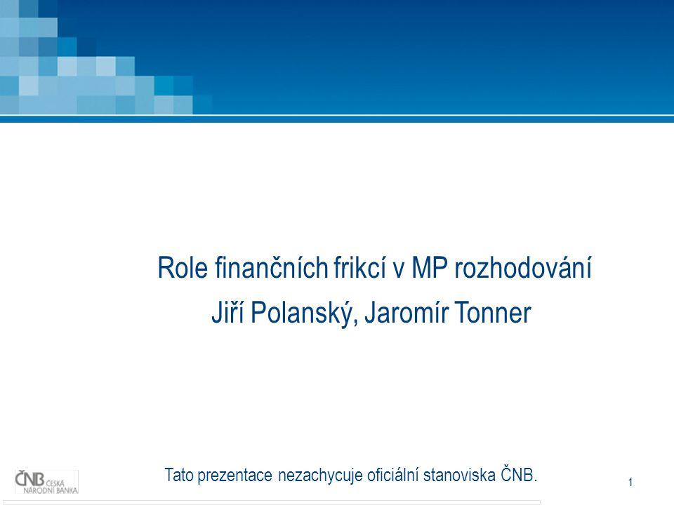 1 Role finančních frikcí v MP rozhodování Jiří Polanský, Jaromír Tonner Tato prezentace nezachycuje oficiální stanoviska ČNB.