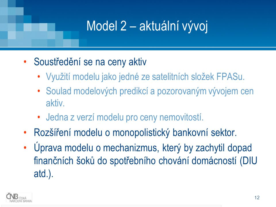 12 Model 2 – aktuální vývoj Soustředění se na ceny aktiv Využití modelu jako jedné ze satelitních složek FPASu.