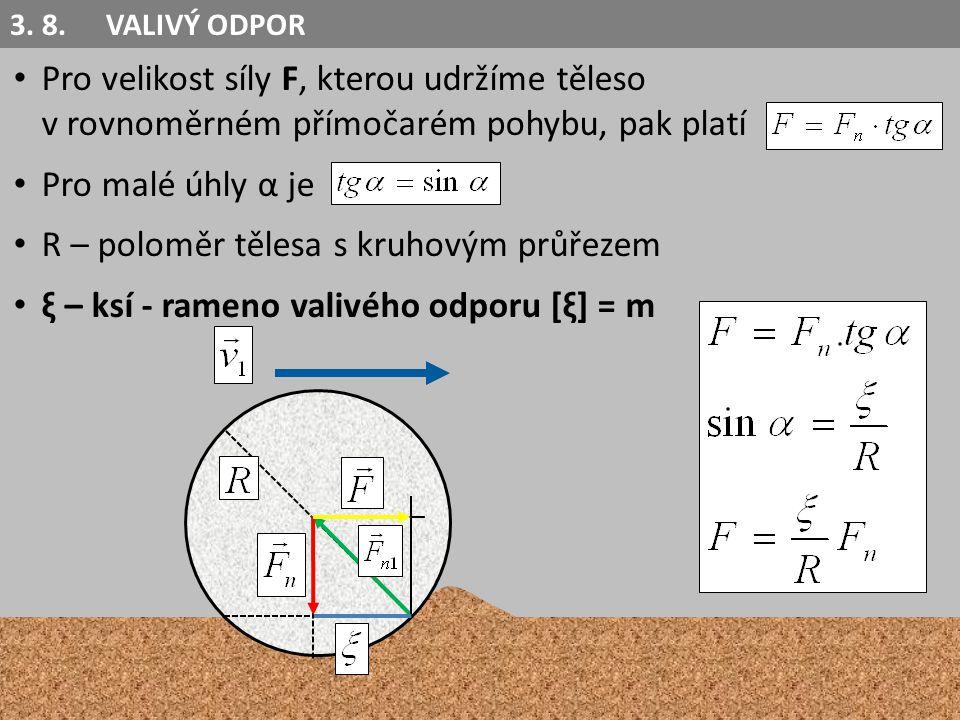 Pro velikost síly F, kterou udržíme těleso v rovnoměrném přímočarém pohybu, pak platí Pro malé úhly α je R – poloměr tělesa s kruhovým průřezem ξ – ksí - rameno valivého odporu [ξ] = m