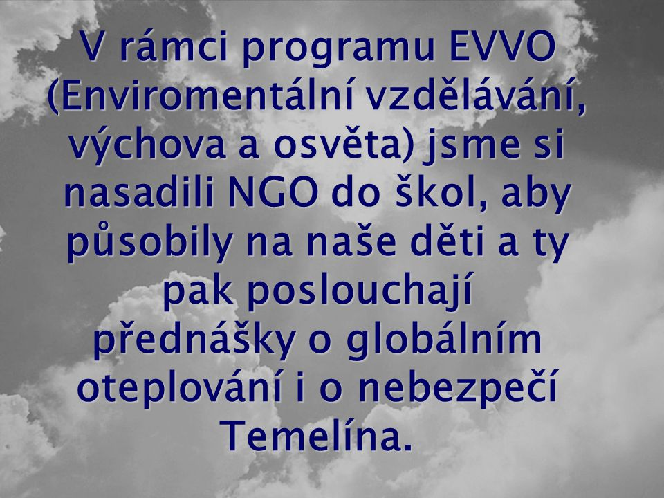 V rámci programu EVVO (Enviromentální vzdělávání, výchova a osvěta) jsme si nasadili NGO do škol, aby působily na naše děti a ty pak poslouchají přednášky o globálním oteplování i o nebezpečí Temelína.