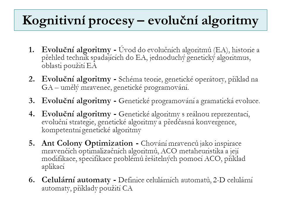 Kognitivní procesy – evoluční algoritmy 1.Evoluční algoritmy - Úvod do evolučních algoritmů (EA), historie a přehled technik spadajících do EA, jednoduchý genetický algoritmus, oblasti použití EA 2.Evoluční algoritmy - Schéma teorie, genetické operátory, příklad na GA – umělý mravenec, genetické programování.