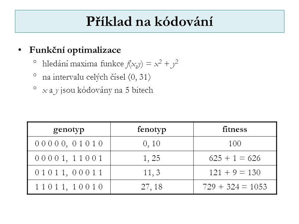 Příklad na kódování Funkční optimalizace  hledání maxima funkce f(x,y) = x 2 + y 2  na intervalu celých čísel  0, 31   x a y jsou kódovány na 5 bitech genotypfenotypfitness 0 0 0 0 0, 0 1 0 1 00, 10100 0 0 0 0 1, 1 1 0 0 11, 25625 + 1 = 626 0 1 0 1 1, 0 0 0 1 111, 3121 + 9 = 130 1 1 0 1 1, 1 0 0 1 027, 18729 + 324 = 1053