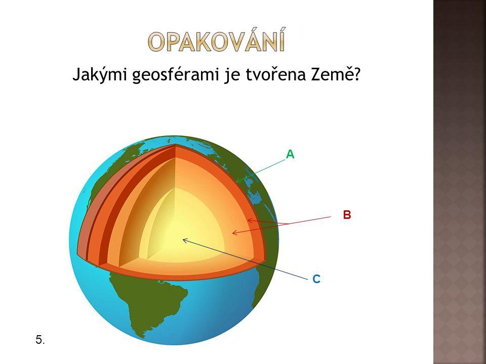 Jakými geosférami je tvořena Země? A B C 5.