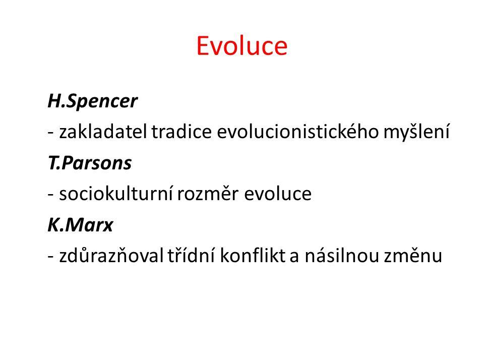 Evoluce H.Spencer - zakladatel tradice evolucionistického myšlení T.Parsons - sociokulturní rozměr evoluce K.Marx - zdůrazňoval třídní konflikt a násilnou změnu
