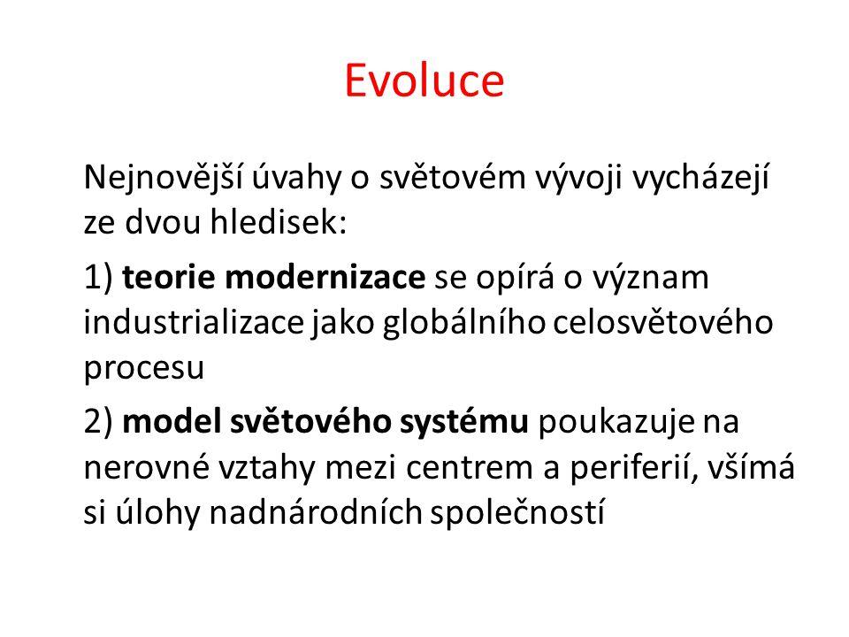 Evoluce Nejnovější úvahy o světovém vývoji vycházejí ze dvou hledisek: 1) teorie modernizace se opírá o význam industrializace jako globálního celosvětového procesu 2) model světového systému poukazuje na nerovné vztahy mezi centrem a periferií, všímá si úlohy nadnárodních společností