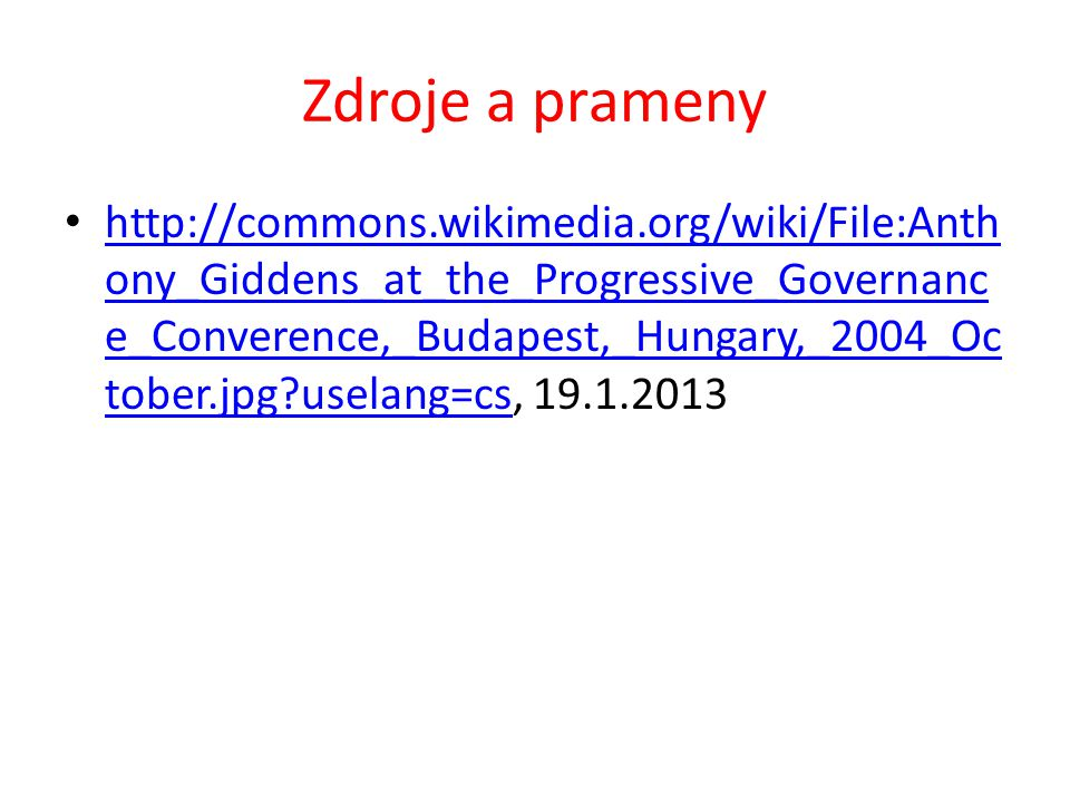 Zdroje a prameny http://commons.wikimedia.org/wiki/File:Anth ony_Giddens_at_the_Progressive_Governanc e_Converence,_Budapest,_Hungary,_2004_Oc tober.jpg uselang=cs, 19.1.2013 http://commons.wikimedia.org/wiki/File:Anth ony_Giddens_at_the_Progressive_Governanc e_Converence,_Budapest,_Hungary,_2004_Oc tober.jpg uselang=cs
