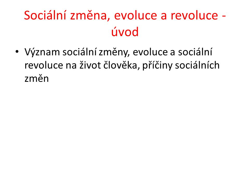 Sociální změna, evoluce a revoluce - úvod Význam sociální změny, evoluce a sociální revoluce na život člověka, příčiny sociálních změn