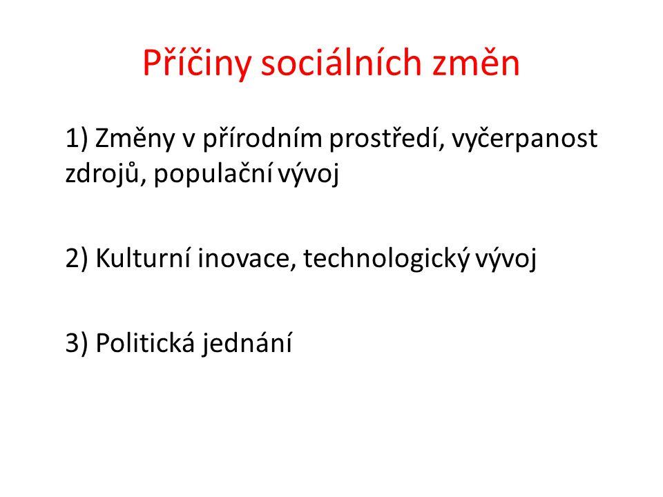 Příčiny sociálních změn 1) Změny v přírodním prostředí, vyčerpanost zdrojů, populační vývoj 2) Kulturní inovace, technologický vývoj 3) Politická jednání