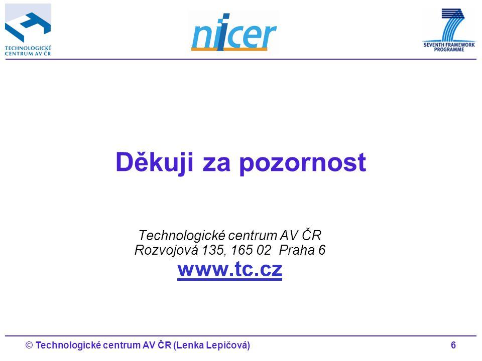 6© Technologické centrum AV ČR (Lenka Lepičová) Technologické centrum AV ČR Rozvojová 135, 165 02 Praha 6 www.tc.cz www.tc.cz Děkuji za pozornost