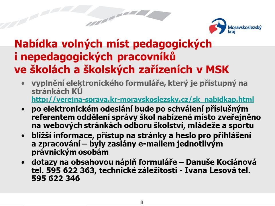8 Nabídka volných míst pedagogických i nepedagogických pracovníků ve školách a školských zařízeních v MSK vyplnění elektronického formuláře, který je přístupný na stránkách KÚ http://verejna-sprava.kr-moravskoslezsky.cz/sk_nabidkap.html http://verejna-sprava.kr-moravskoslezsky.cz/sk_nabidkap.html po elektronickém odeslání bude po schválení příslušným referentem oddělení správy škol nabízené místo zveřejněno na webových stránkách odboru školství, mládeže a sportu bližší informace, přístup na stránky a heslo pro přihlášení a zpracování – byly zaslány e-mailem jednotlivým právnickým osobám dotazy na obsahovou náplň formuláře – Danuše Kociánová tel.