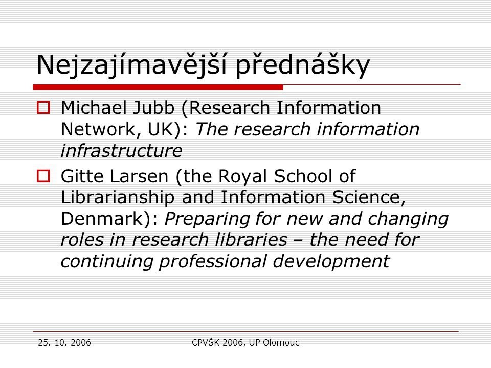 25. 10. 2006CPVŠK 2006, UP Olomouc Nejzajímavější přednášky  Michael Jubb (Research Information Network, UK): The research information infrastructure