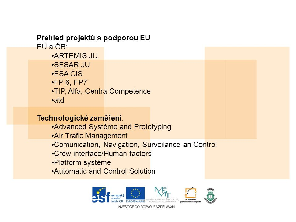 Přehled projektů s podporou EU EU a ČR: ARTEMIS JU SESAR JU ESA CIS FP 6, FP7 TIP, Alfa, Centra Competence atd Technologické zaměření: Advanced Systéme and Prototyping Air Trafic Management Comunication, Navigation, Surveilance an Control Crew interface/Human factors Platform systéme Automatic and Control Solution