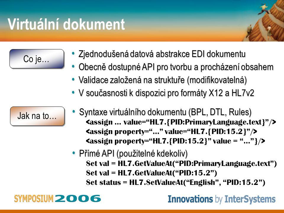 Virtuální dokument Co je… Zjednodušená datová abstrakce EDI dokumentu Zjednodušená datová abstrakce EDI dokumentu Obecně dostupné API pro tvorbu a procházení obsahem Obecně dostupné API pro tvorbu a procházení obsahem Validace založená na struktuře (modifikovatelná) Validace založená na struktuře (modifikovatelná) V současnosti k dispozici pro formáty X12 a HL7v2 V současnosti k dispozici pro formáty X12 a HL7v2 Jak na to… Syntaxe virtuálního dokumentu (BPL, DTL, Rules) Syntaxe virtuálního dokumentu (BPL, DTL, Rules) Přímé API (použitelné kdekoliv) Přímé API (použitelné kdekoliv) Set val = HL7.GetValueAt( PID:PrimaryLanguage.text ) Set val = HL7.GetValueAt( PID:15.2 ) Set status = HL7.SetValueAt( English , PID:15.2 )