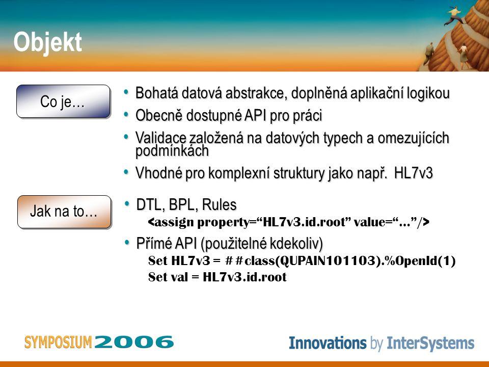 Objekt Co je… Bohatá datová abstrakce, doplněná aplikační logikou Bohatá datová abstrakce, doplněná aplikační logikou Obecně dostupné API pro práci Obecně dostupné API pro práci Validace založená na datových typech a omezujících podmínkách Validace založená na datových typech a omezujících podmínkách Vhodné pro komplexní struktury jako např.