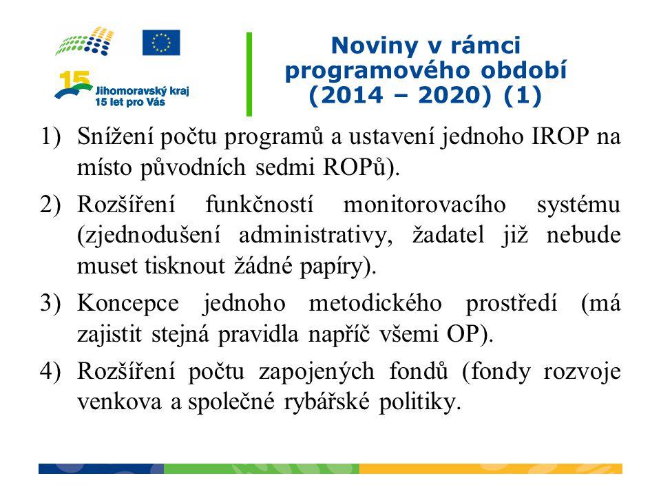 Noviny v rámci programového období (2014 – 2020) (1) 1)Snížení počtu programů a ustavení jednoho IROP na místo původních sedmi ROPů). 2)Rozšíření funk