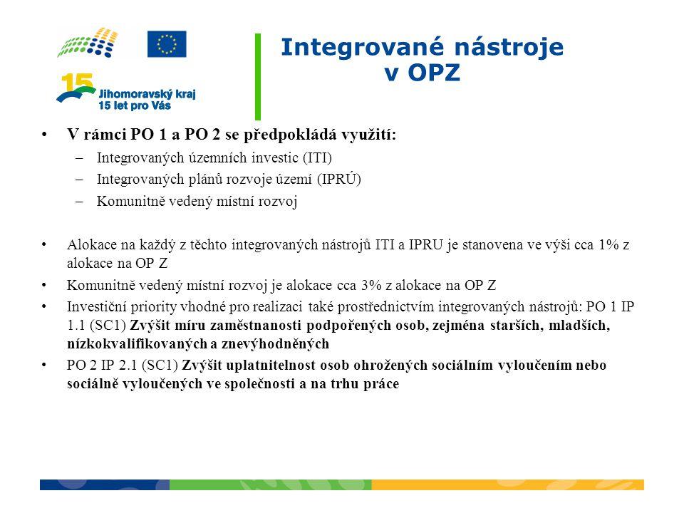 Integrované nástroje v OPZ V rámci PO 1 a PO 2 se předpokládá využití: –Integrovaných územních investic (ITI) –Integrovaných plánů rozvoje území (IPRÚ) –Komunitně vedený místní rozvoj Alokace na každý z těchto integrovaných nástrojů ITI a IPRU je stanovena ve výši cca 1% z alokace na OP Z Komunitně vedený místní rozvoj je alokace cca 3% z alokace na OP Z Investiční priority vhodné pro realizaci také prostřednictvím integrovaných nástrojů: PO 1 IP 1.1 (SC1) Zvýšit míru zaměstnanosti podpořených osob, zejména starších, mladších, nízkokvalifikovaných a znevýhodněných PO 2 IP 2.1 (SC1) Zvýšit uplatnitelnost osob ohrožených sociálním vyloučením nebo sociálně vyloučených ve společnosti a na trhu práce