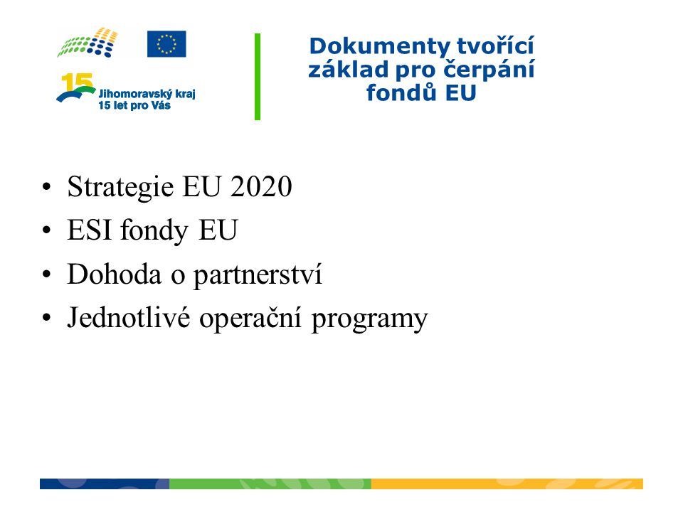Dokumenty tvořící základ pro čerpání fondů EU Strategie EU 2020 ESI fondy EU Dohoda o partnerství Jednotlivé operační programy