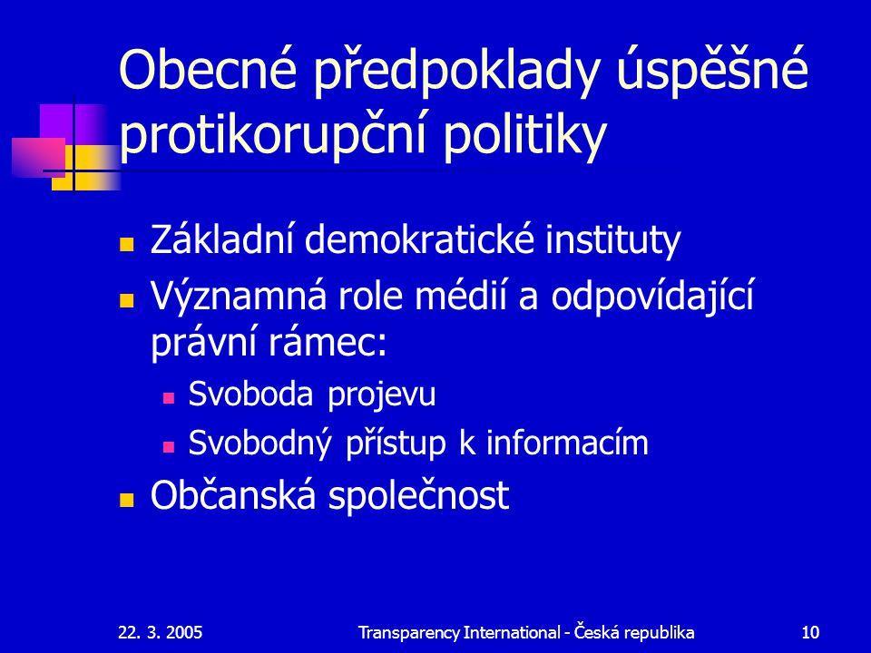 22. 3. 2005Transparency International - Česká republika10 Obecné předpoklady úspěšné protikorupční politiky Základní demokratické instituty Významná r