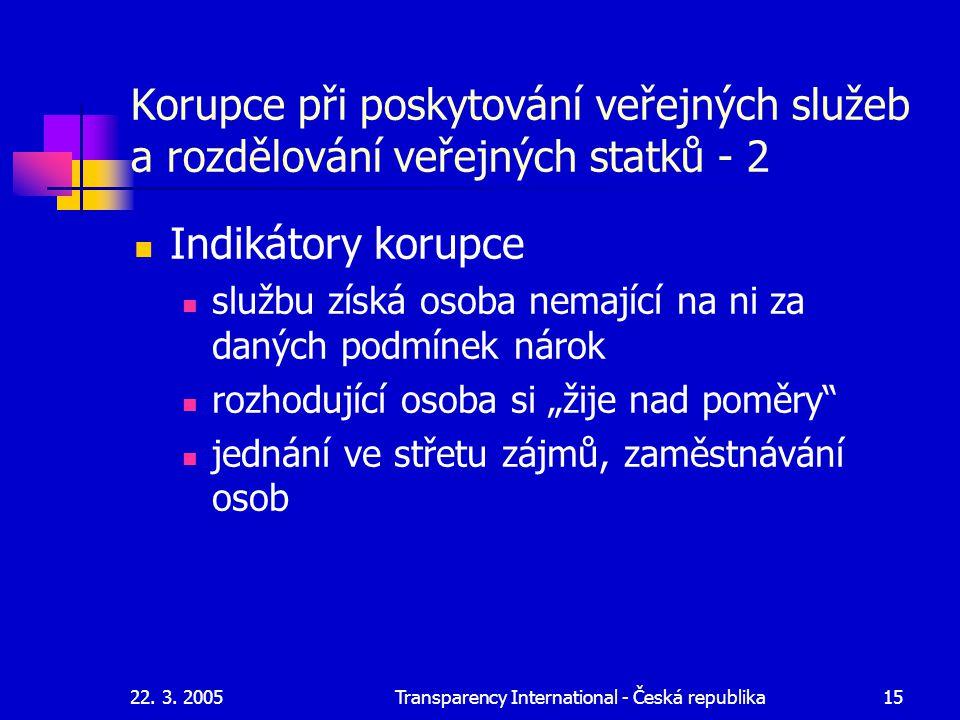 22. 3. 2005Transparency International - Česká republika15 Korupce při poskytování veřejných služeb a rozdělování veřejných statků - 2 Indikátory korup