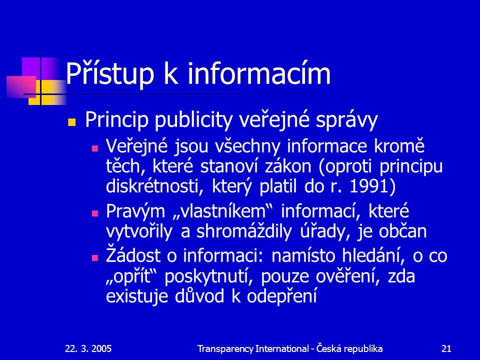 22. 3. 2005Transparency International - Česká republika21 Přístup k informacím Princip publicity veřejné správy Veřejné jsou všechny informace kromě t