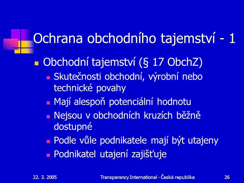 22. 3. 2005Transparency International - Česká republika26 Ochrana obchodního tajemství - 1 Obchodní tajemství (§ 17 ObchZ) Skutečnosti obchodní, výrob