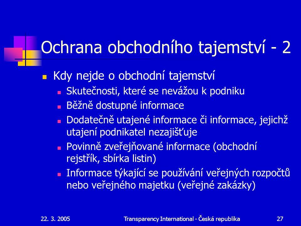 22. 3. 2005Transparency International - Česká republika27 Ochrana obchodního tajemství - 2 Kdy nejde o obchodní tajemství Skutečnosti, které se nevážo