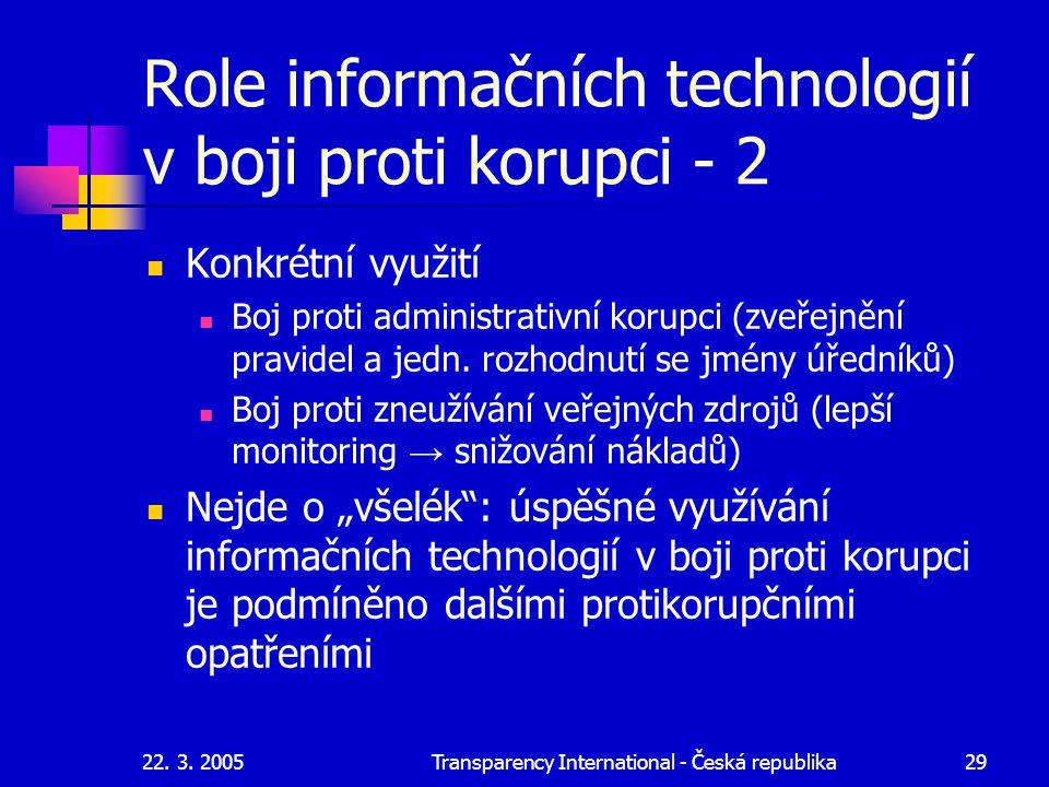22. 3. 2005Transparency International - Česká republika29 Role informačních technologií v boji proti korupci - 2 Konkrétní využití Boj proti administr