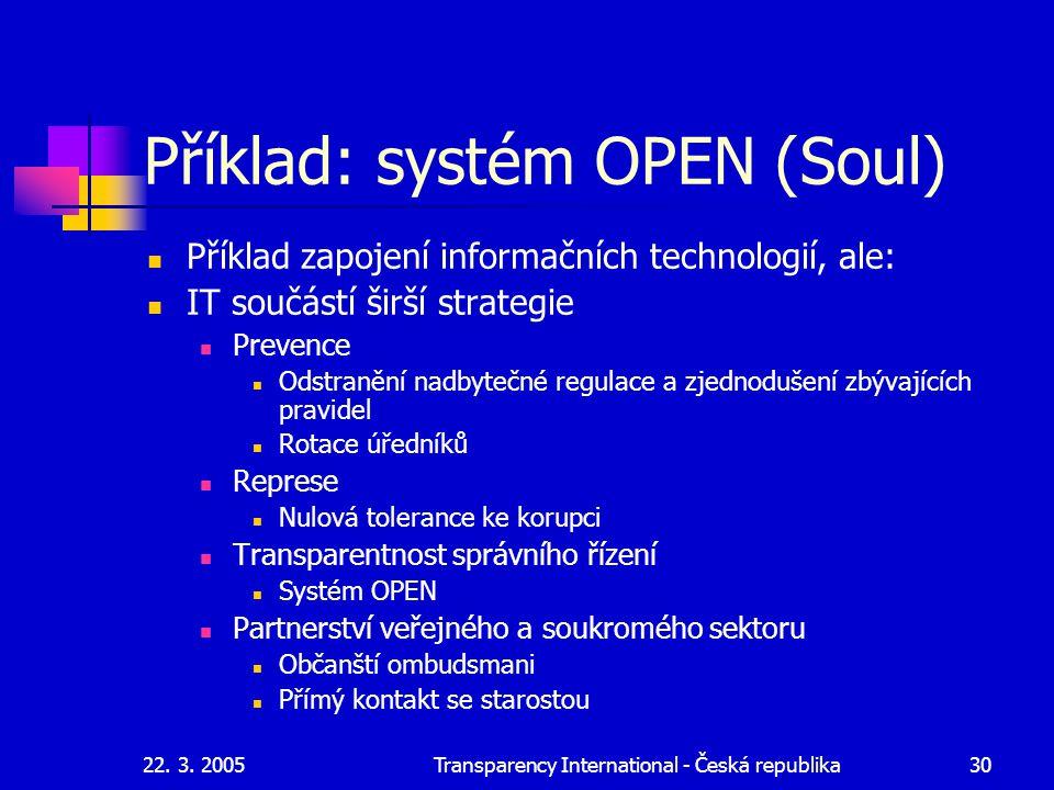 22. 3. 2005Transparency International - Česká republika30 Příklad: systém OPEN (Soul) Příklad zapojení informačních technologií, ale: IT součástí širš